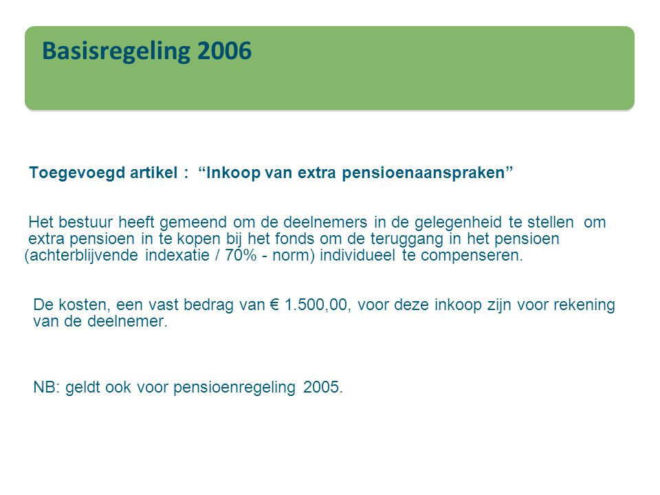 Toegevoegd artikel : Inkoop van extra pensioenaanspraken Het bestuur heeft gemeend om de deelnemers in de gelegenheid te stellen om extra pensioen in te kopen bij het fonds om de teruggang in het pensioen (achterblijvende indexatie / 70% - norm) individueel te compenseren. De kosten, een vast bedrag van € 1.500,00, voor deze inkoop zijn voor rekening van de deelnemer. NB: geldt ook voor pensioenregeling 2005.