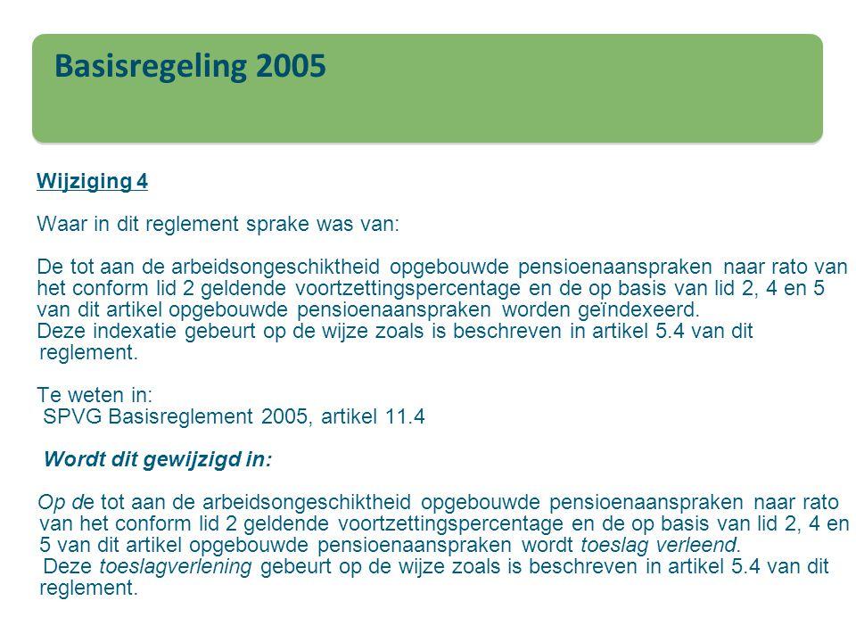 Wijziging 4 Waar in dit reglement sprake was van: De tot aan de arbeidsongeschiktheid opgebouwde pensioenaanspraken naar rato van het conform lid 2 geldende voortzettingspercentage en de op basis van lid 2, 4 en 5 van dit artikel opgebouwde pensioenaanspraken worden geïndexeerd. Deze indexatie gebeurt op de wijze zoals is beschreven in artikel 5.4 van dit reglement. Te weten in: SPVG Basisreglement 2005, artikel 11.4 Wordt dit gewijzigd in: Op de tot aan de arbeidsongeschiktheid opgebouwde pensioenaanspraken naar rato van het conform lid 2 geldende voortzettingspercentage en de op basis van lid 2, 4 en 5 van dit artikel opgebouwde pensioenaanspraken wordt toeslag verleend. Deze toeslagverlening gebeurt op de wijze zoals is beschreven in artikel 5.4 van dit reglement.