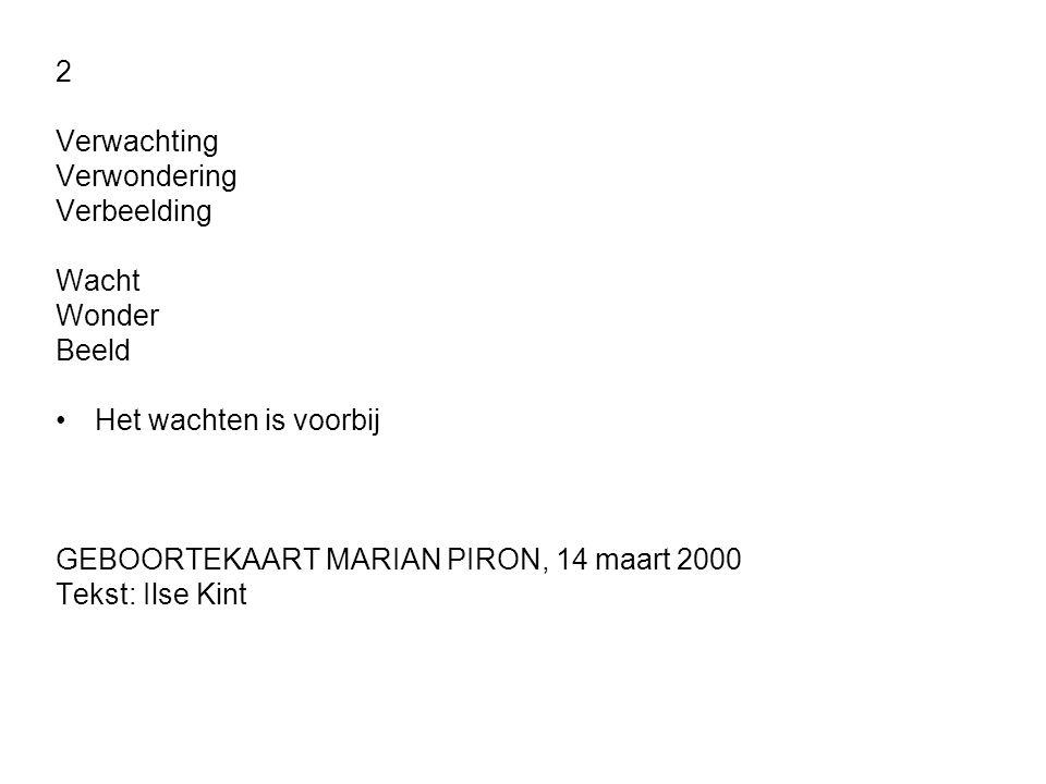 2 Verwachting. Verwondering. Verbeelding. Wacht. Wonder. Beeld. Het wachten is voorbij. GEBOORTEKAART MARIAN PIRON, 14 maart 2000.