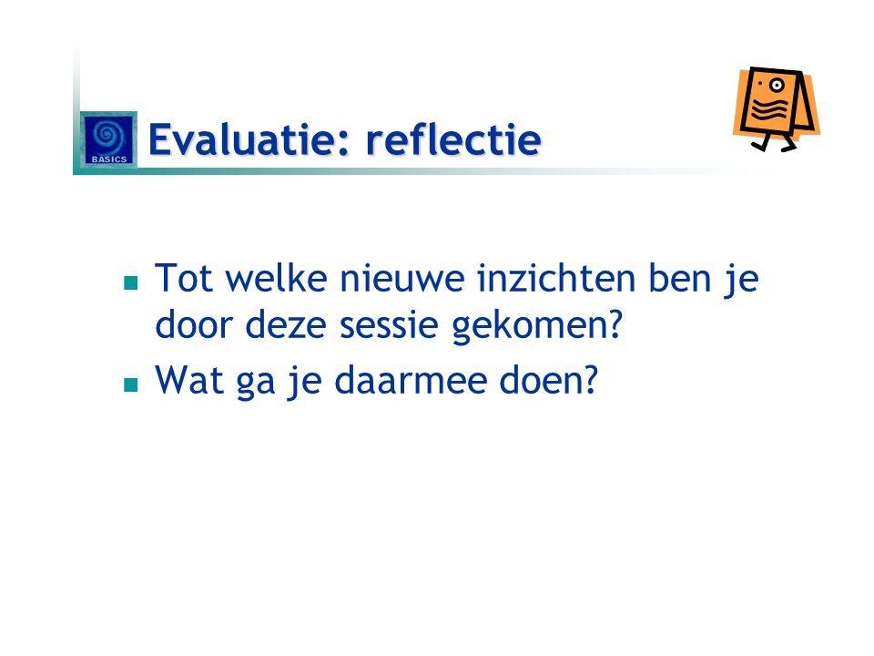 Evaluatie: reflectie Tot welke nieuwe inzichten ben je door deze sessie gekomen.