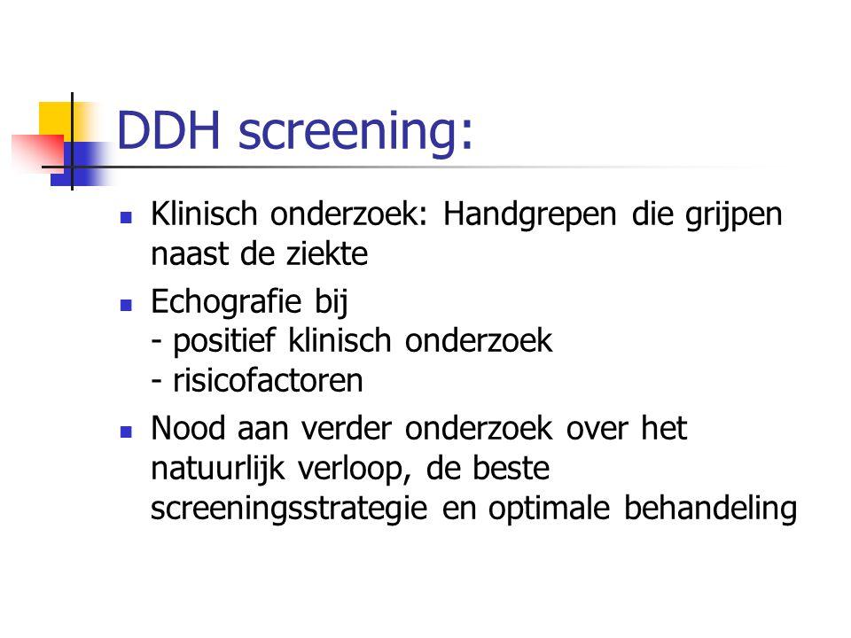 DDH screening: Klinisch onderzoek: Handgrepen die grijpen naast de ziekte. Echografie bij - positief klinisch onderzoek - risicofactoren.