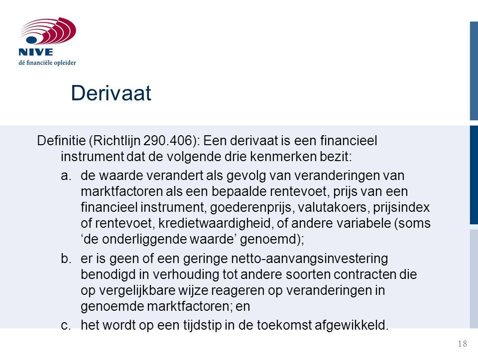 Derivaat Definitie (Richtlijn 290.406): Een derivaat is een financieel instrument dat de volgende drie kenmerken bezit: