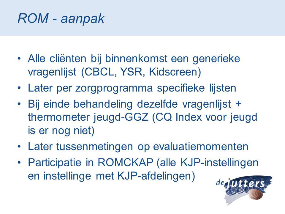 ROM - aanpak Alle cliënten bij binnenkomst een generieke vragenlijst (CBCL, YSR, Kidscreen) Later per zorgprogramma specifieke lijsten.