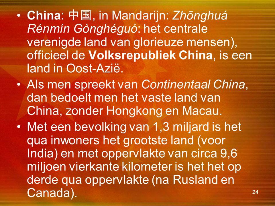 China: 中国, in Mandarijn: Zhōnghuá Rénmín Gònghéguó: het centrale verenigde land van glorieuze mensen), officieel de Volksrepubliek China, is een land in Oost-Azië.