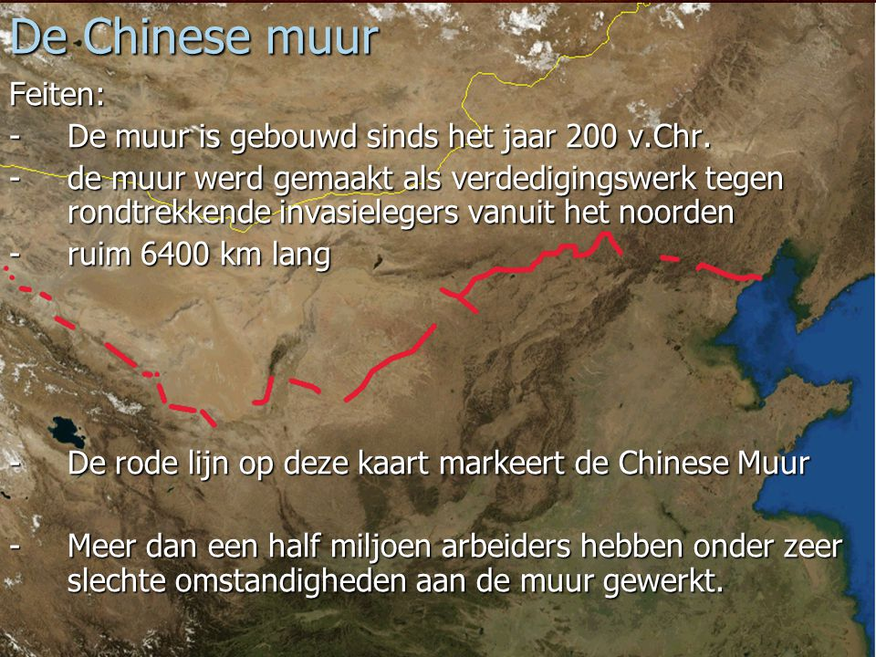 De Chinese muur Feiten: - De muur is gebouwd sinds het jaar 200 v.Chr.