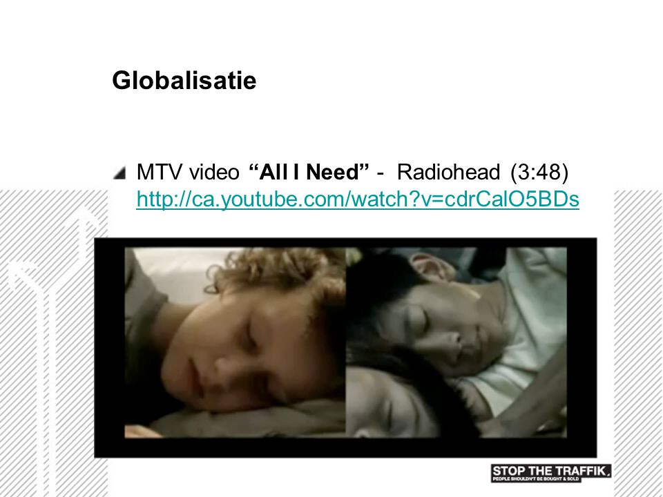 Globalisatie MTV video All I Need - Radiohead (3:48) http://ca.youtube.com/watch v=cdrCalO5BDs