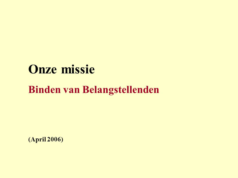 Onze missie Binden van Belangstellenden (April 2006)