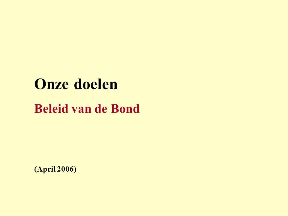 Onze doelen Beleid van de Bond (April 2006)