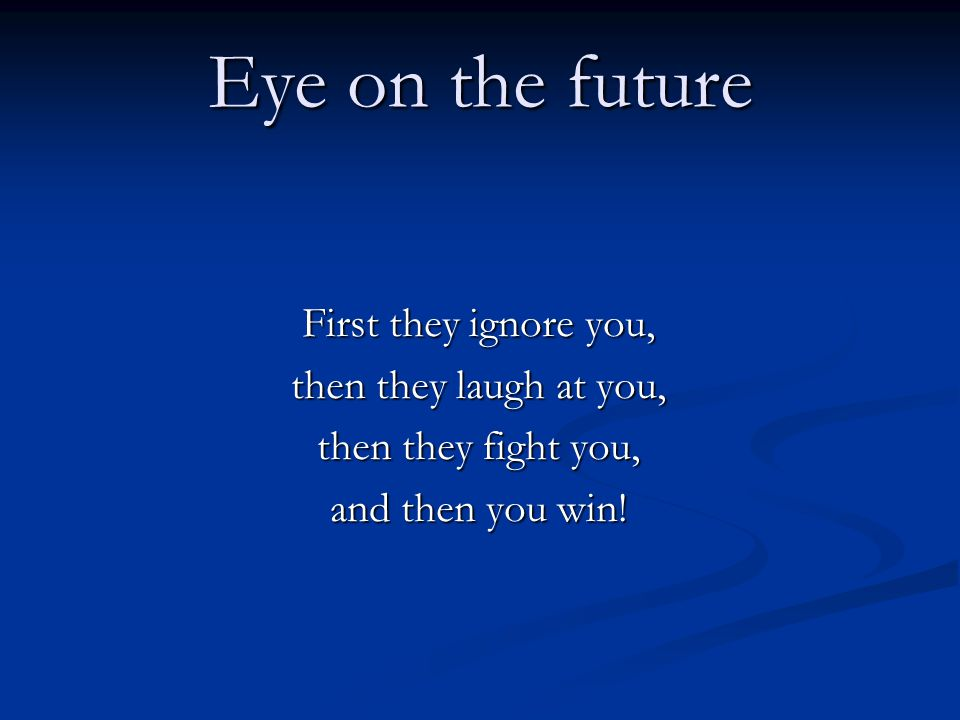 Eye on the future First they ignore you, then they laugh at you,