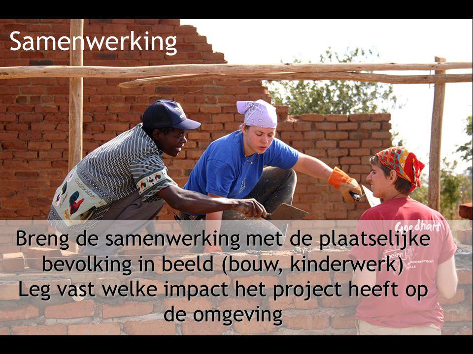 Samenwerking Breng de samenwerking met de plaatselijke bevolking in beeld (bouw, kinderwerk) Leg vast welke impact het project heeft op de omgeving.