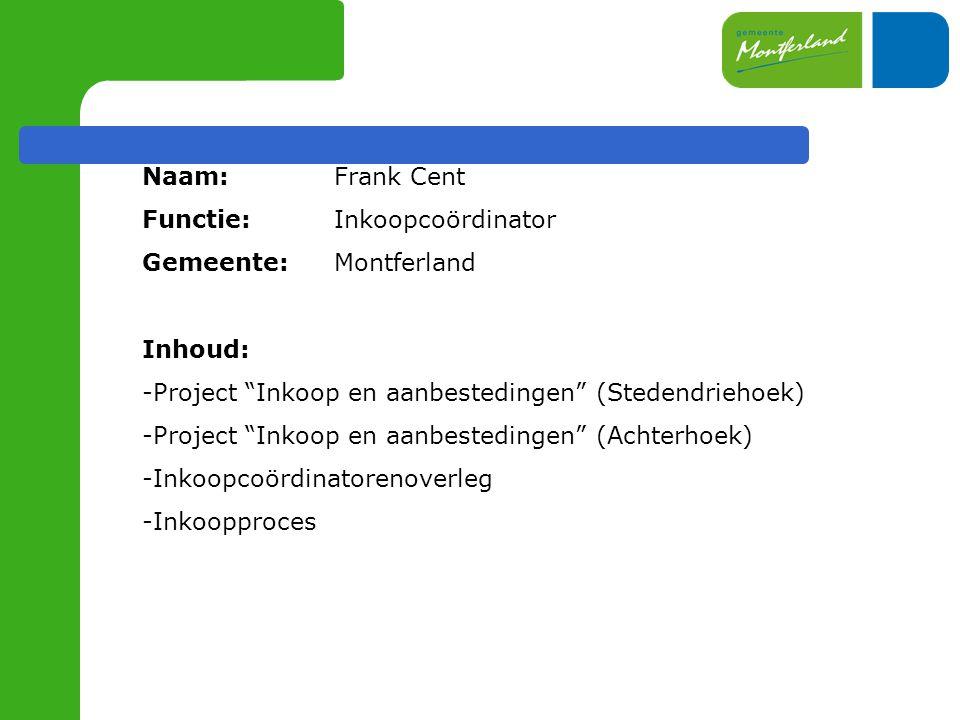 Naam: Frank Cent Functie: Inkoopcoördinator. Gemeente: Montferland. Inhoud: Project Inkoop en aanbestedingen (Stedendriehoek)