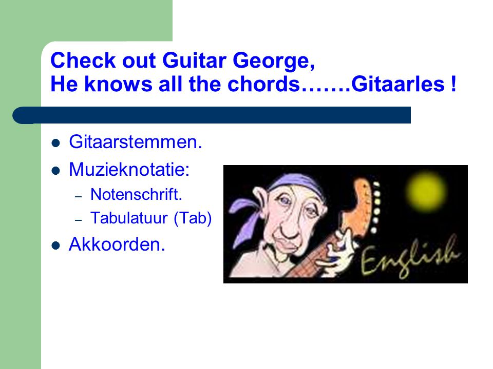 Check out Guitar George, He knows all the chords…….Gitaarles !