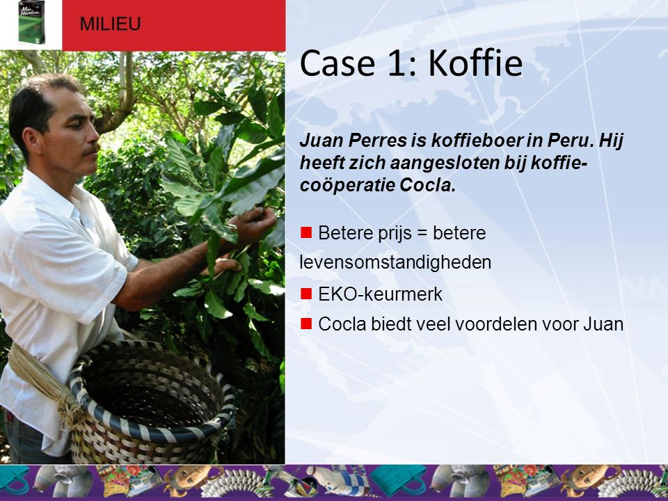 Case 1: Koffie Juan Perres is koffieboer in Peru. Hij heeft zich aangesloten bij koffie-coöperatie Cocla.