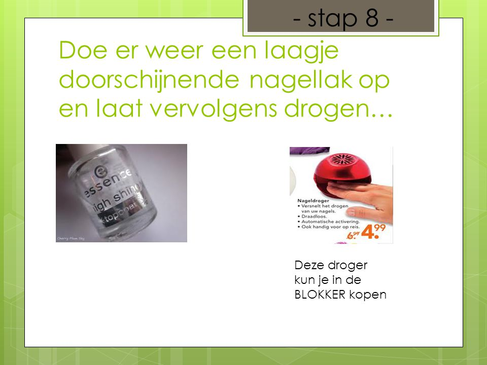 - stap 8 - Doe er weer een laagje doorschijnende nagellak op en laat vervolgens drogen… Deze droger kun je in de BLOKKER kopen.