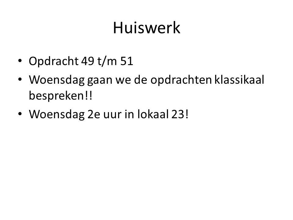 Huiswerk Opdracht 49 t/m 51. Woensdag gaan we de opdrachten klassikaal bespreken!.
