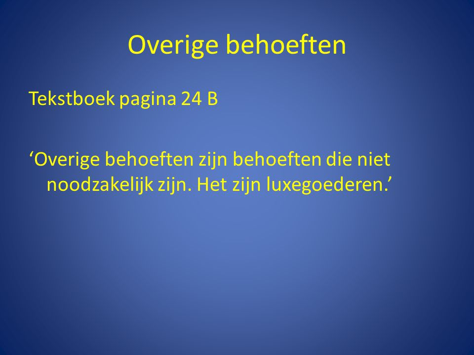 Overige behoeften Tekstboek pagina 24 B 'Overige behoeften zijn behoeften die niet noodzakelijk zijn.