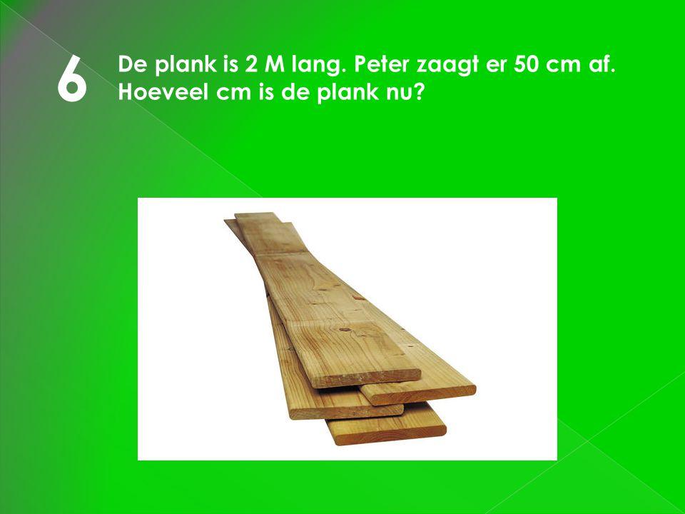 6 De plank is 2 M lang. Peter zaagt er 50 cm af. Hoeveel cm is de plank nu