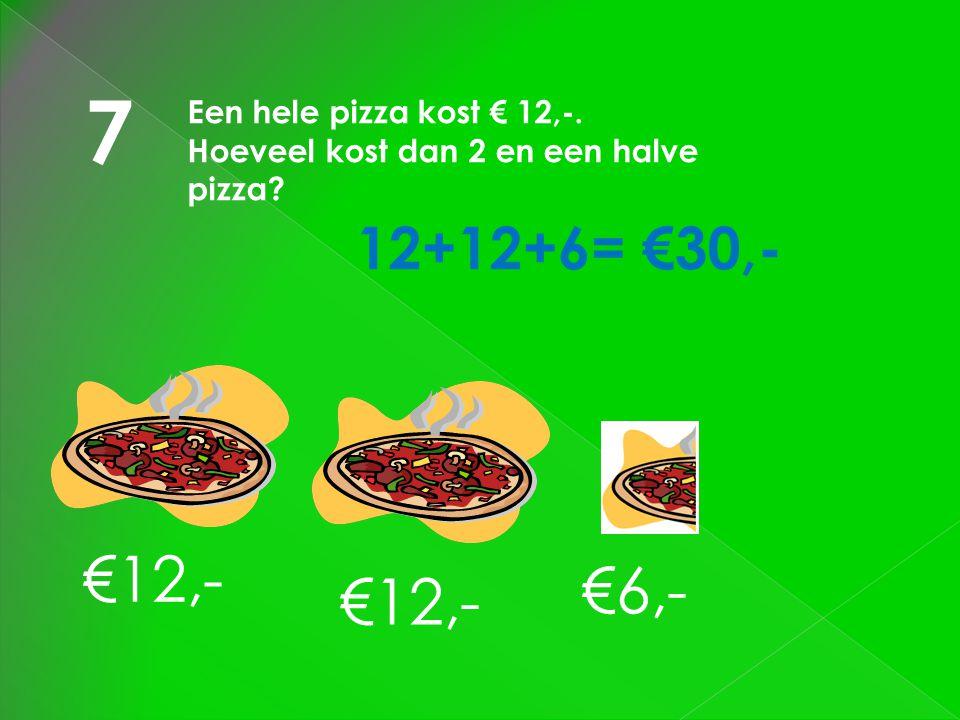 7 €12,- €6,- €12,- 12+12+6= €30,- Een hele pizza kost € 12,-.