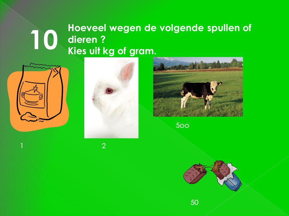 10 Hoeveel wegen de volgende spullen of dieren Kies uit kg of gram.