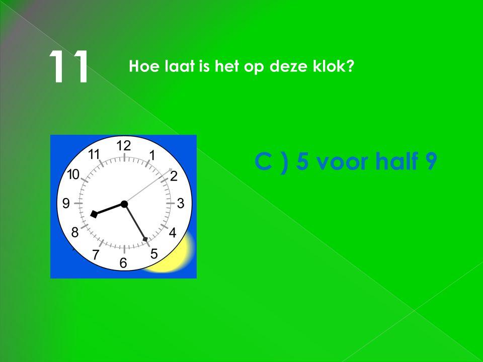 11 Hoe laat is het op deze klok C ) 5 voor half 9