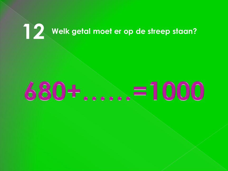 12 Welk getal moet er op de streep staan 680+……=1000