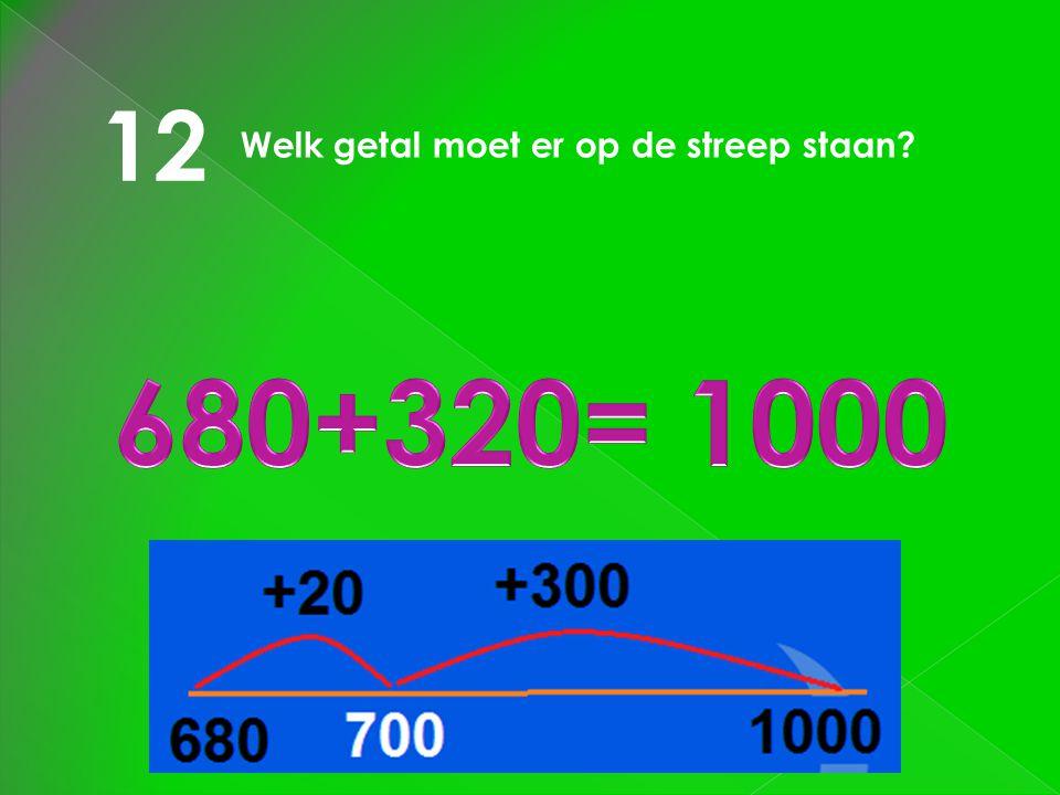 12 Welk getal moet er op de streep staan 680+320= 1000
