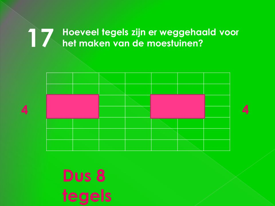 17 Hoeveel tegels zijn er weggehaald voor het maken van de moestuinen 4 4 Dus 8 tegels