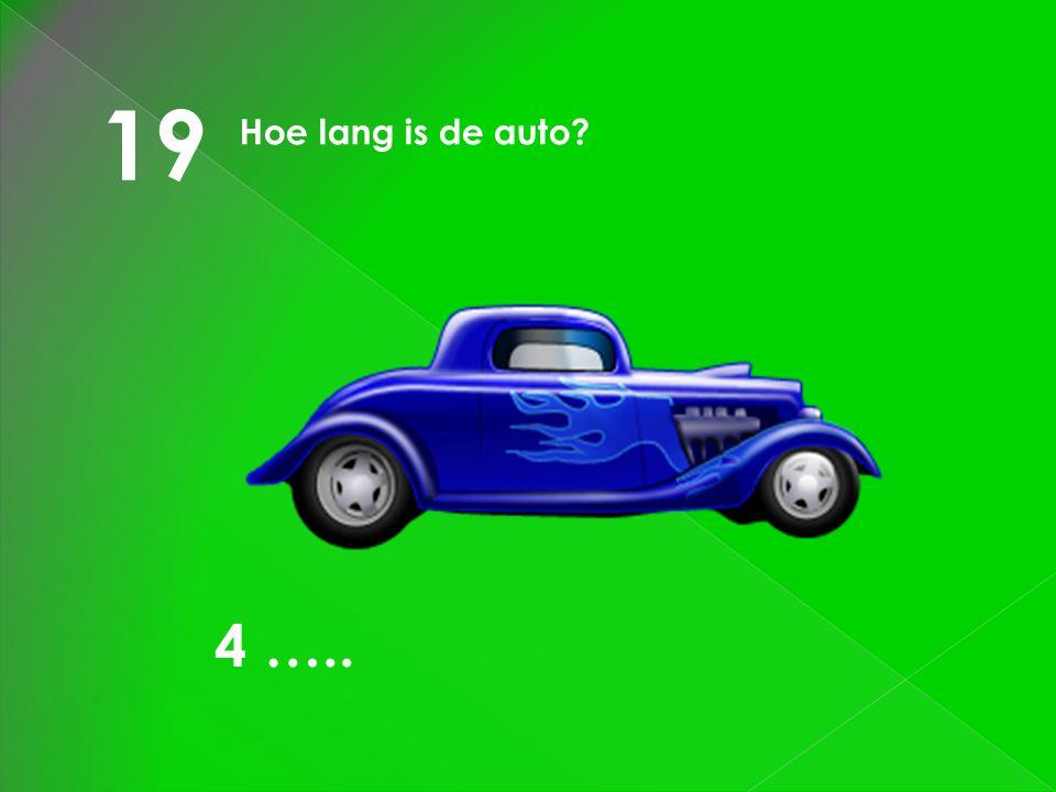 19 Hoe lang is de auto 4 …..