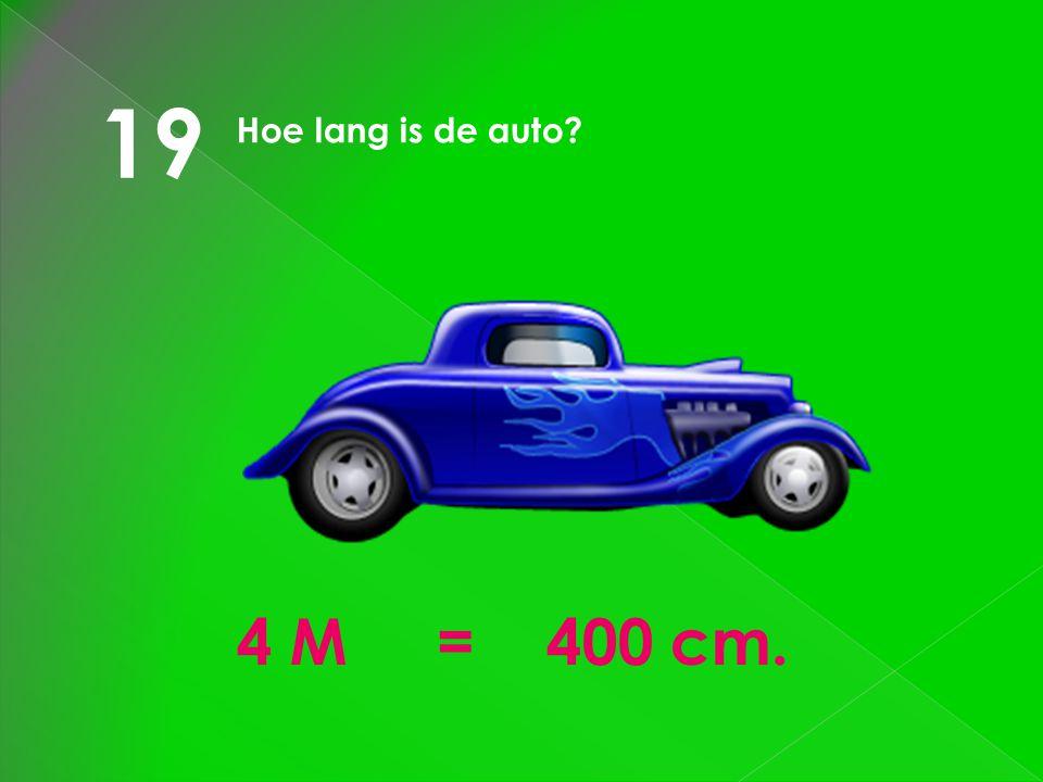 19 Hoe lang is de auto 4 M = 400 cm.