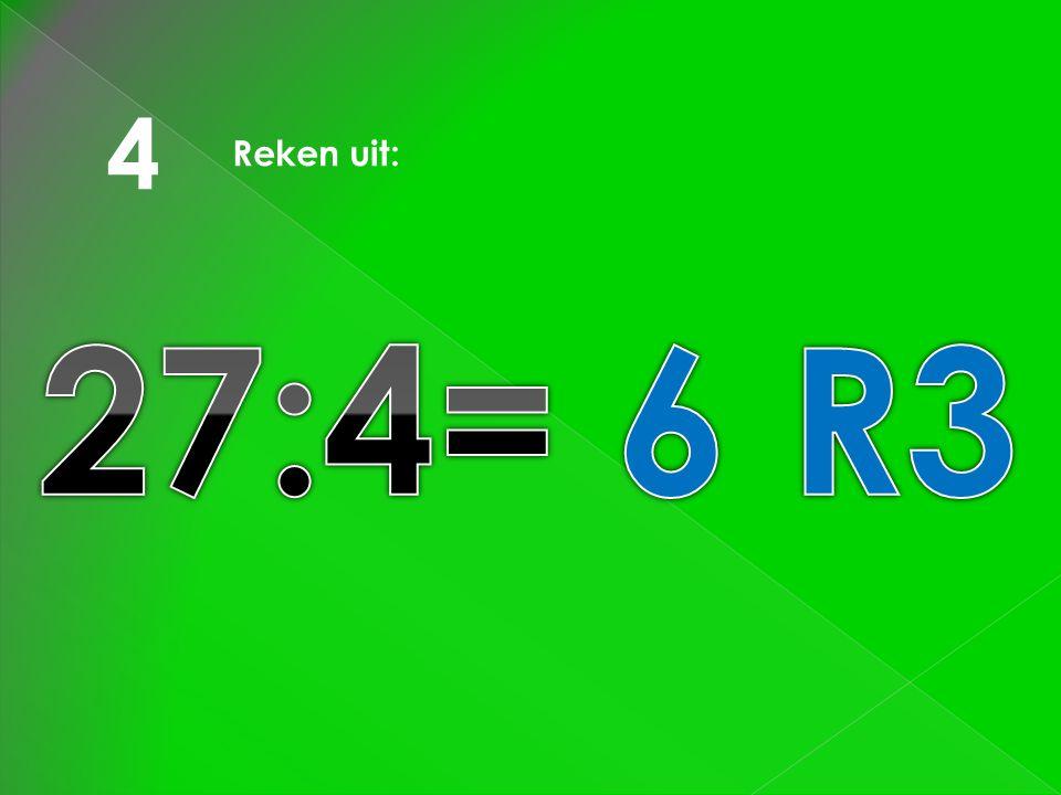4 Reken uit: 27:4= 6 R3