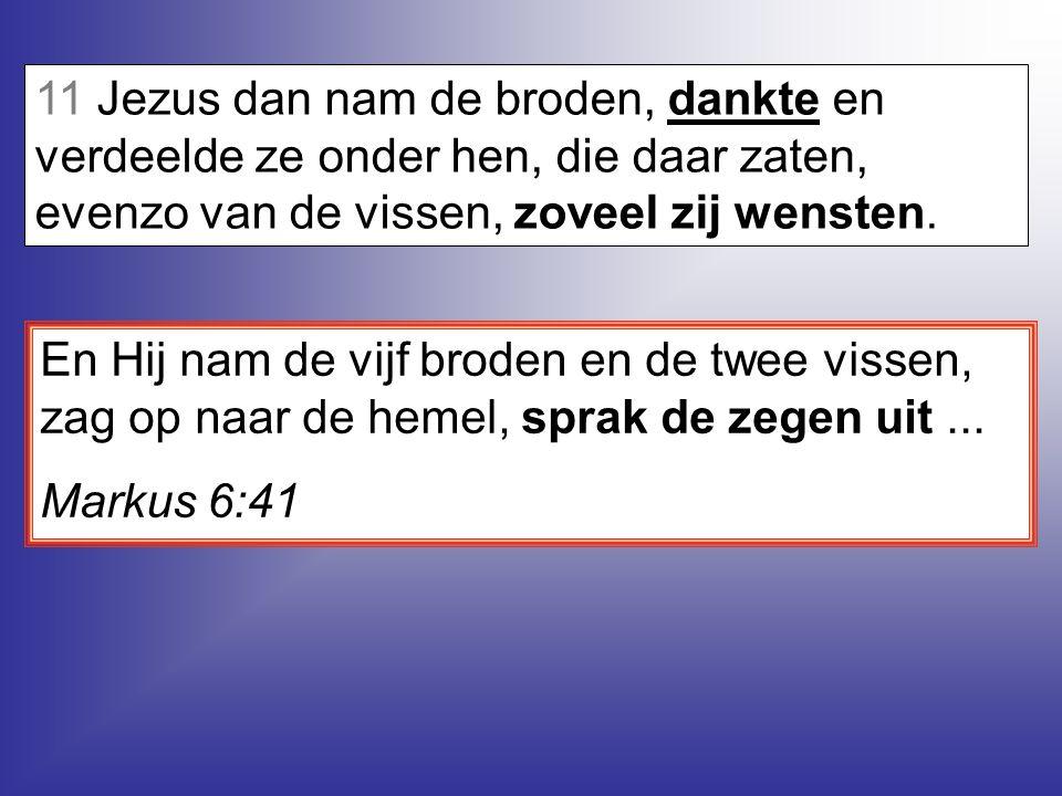 11 Jezus dan nam de broden, dankte en verdeelde ze onder hen, die daar zaten, evenzo van de vissen, zoveel zij wensten.