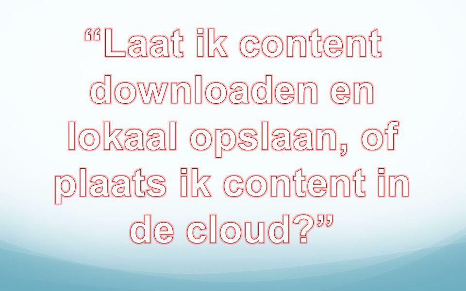 Laat ik content downloaden en lokaal opslaan, of plaats ik content in de cloud