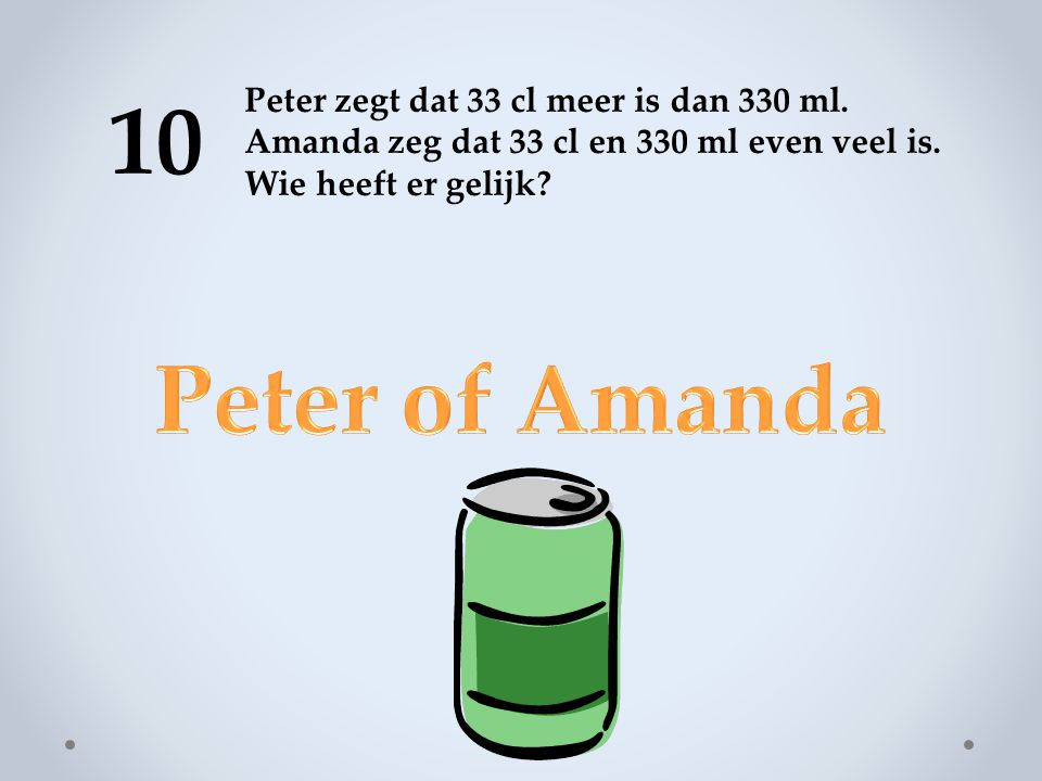 10 Peter of Amanda Peter zegt dat 33 cl meer is dan 330 ml.