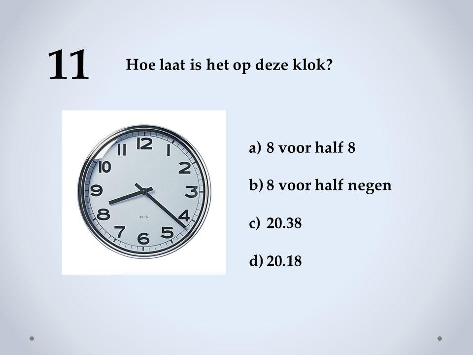 11 Hoe laat is het op deze klok 8 voor half 8 8 voor half negen 20.38