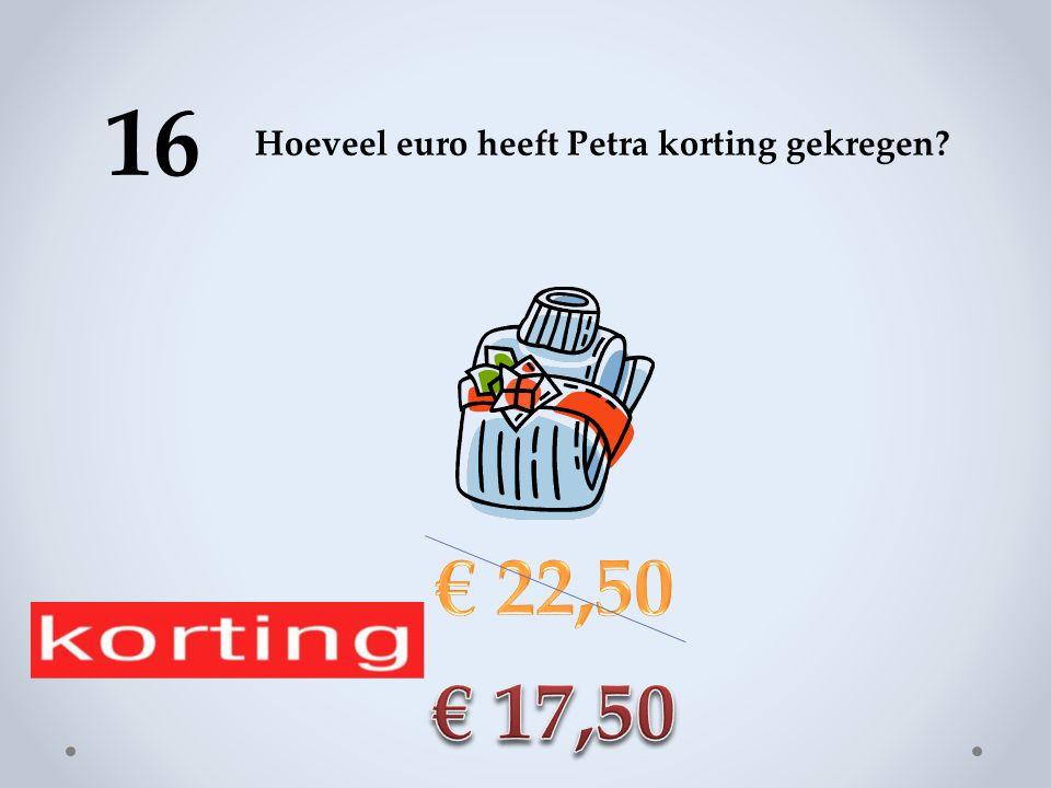 16 Hoeveel euro heeft Petra korting gekregen € 22,50 € 17,50