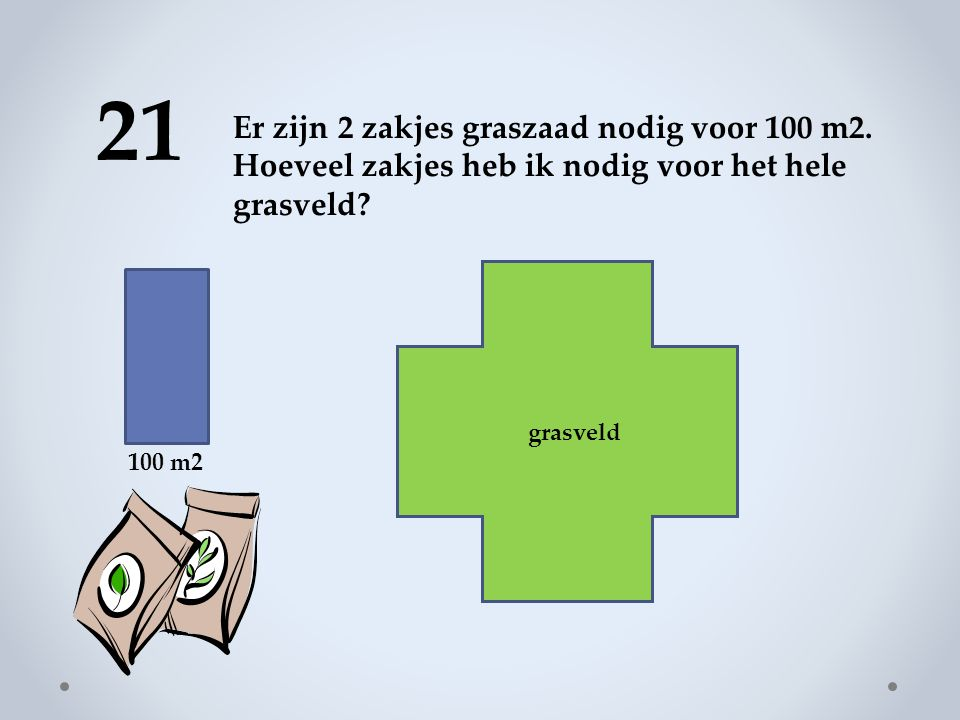 21 Er zijn 2 zakjes graszaad nodig voor 100 m2. Hoeveel zakjes heb ik nodig voor het hele grasveld