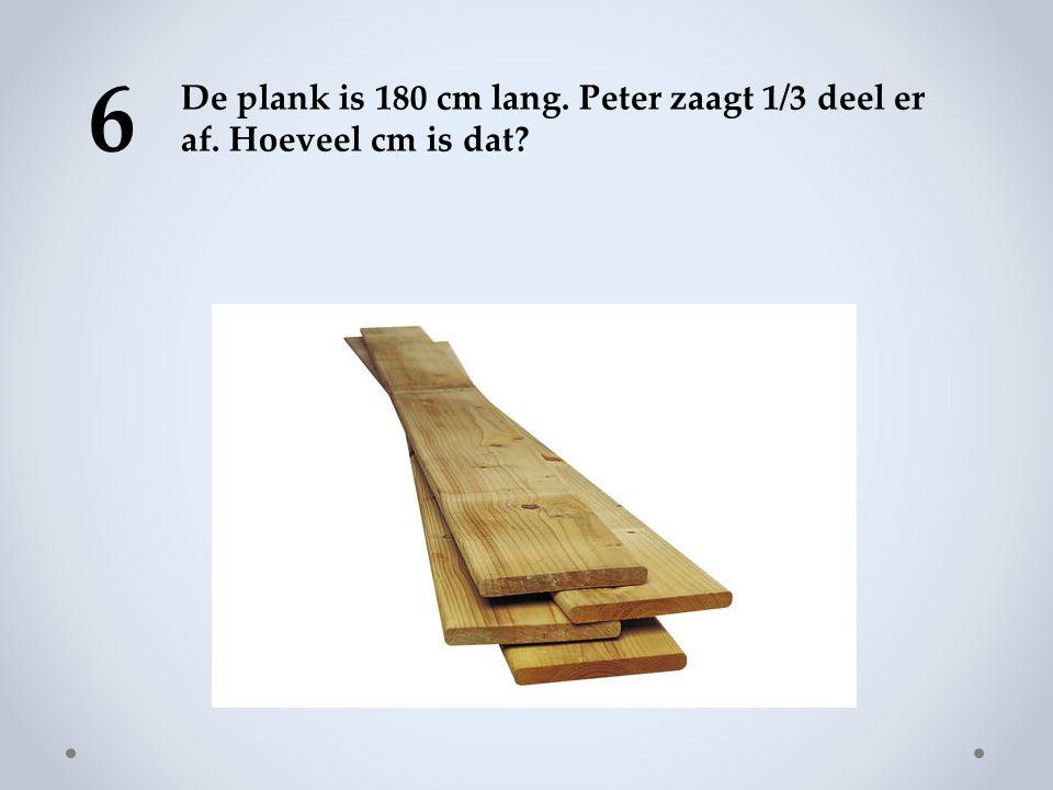 6 De plank is 180 cm lang. Peter zaagt 1/3 deel er af. Hoeveel cm is dat