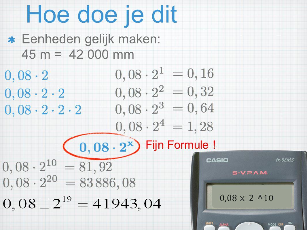 Hoe doe je dit Eenheden gelijk maken: 45 m = 42 000 mm Fijn Formule !
