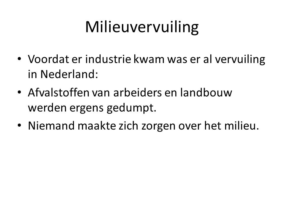 Milieuvervuiling Voordat er industrie kwam was er al vervuiling in Nederland: Afvalstoffen van arbeiders en landbouw werden ergens gedumpt.