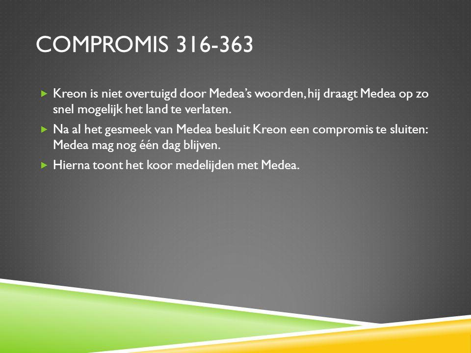 Compromis 316-363 Kreon is niet overtuigd door Medea's woorden, hij draagt Medea op zo snel mogelijk het land te verlaten.