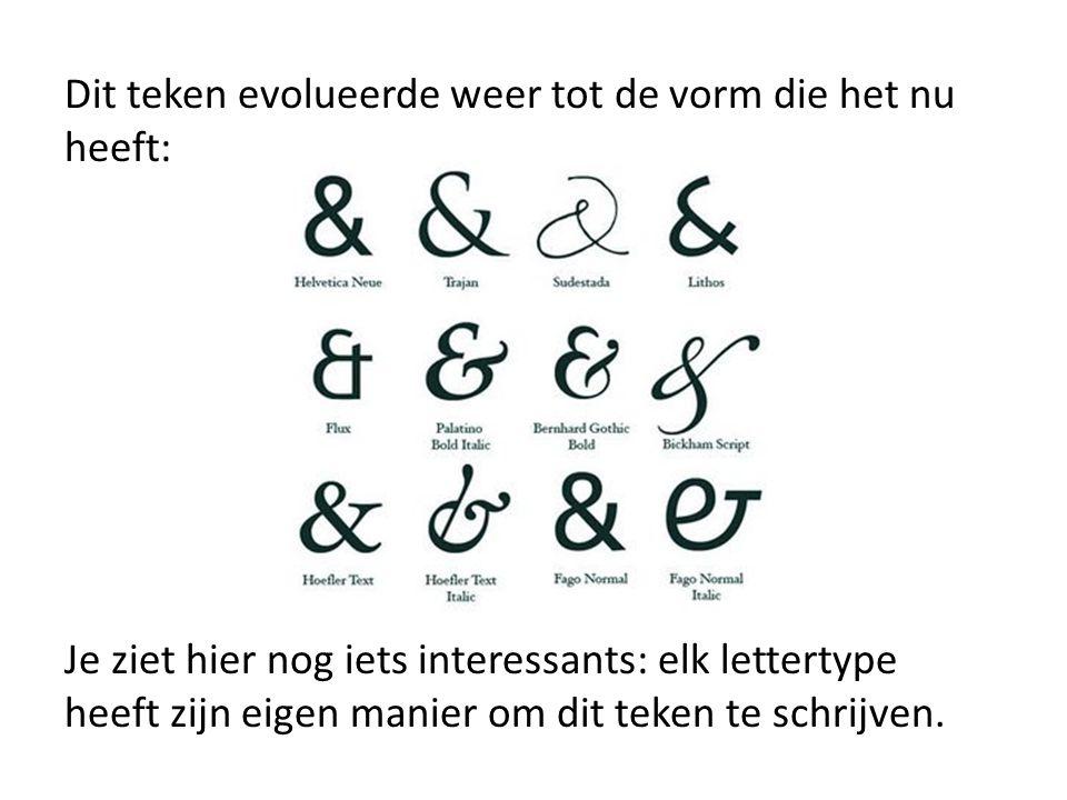 Dit teken evolueerde weer tot de vorm die het nu heeft: Je ziet hier nog iets interessants: elk lettertype heeft zijn eigen manier om dit teken te schrijven.