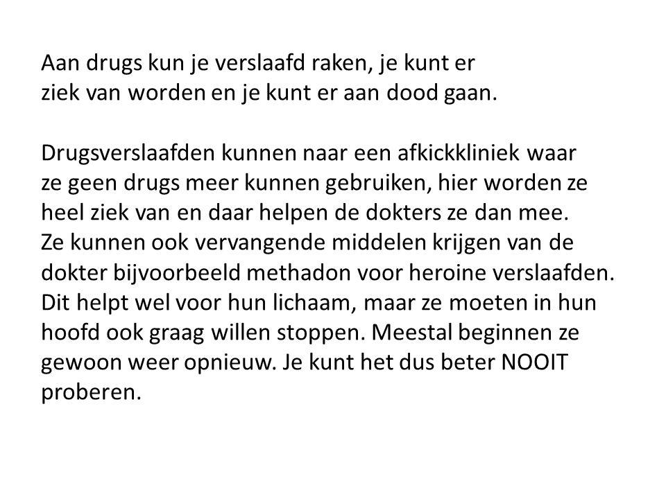 Aan drugs kun je verslaafd raken, je kunt er ziek van worden en je kunt er aan dood gaan.