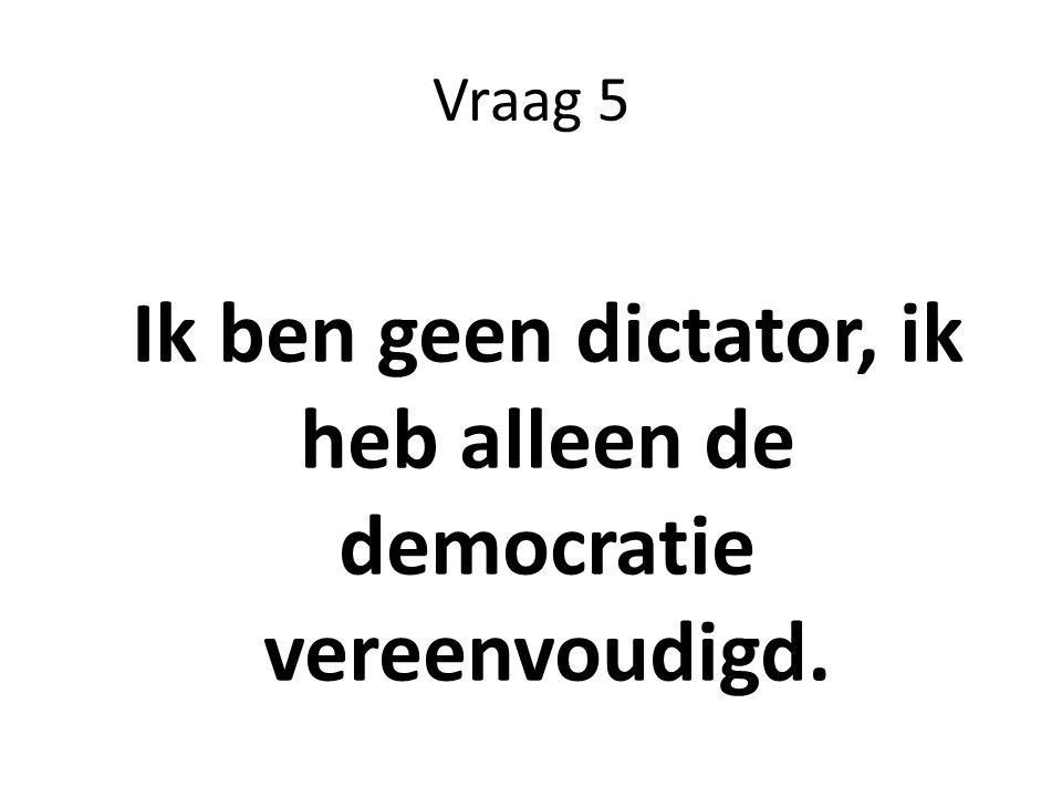 Ik ben geen dictator, ik heb alleen de democratie vereenvoudigd.