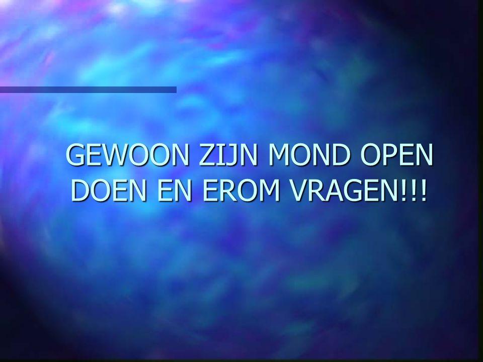 GEWOON ZIJN MOND OPEN DOEN EN EROM VRAGEN!!!
