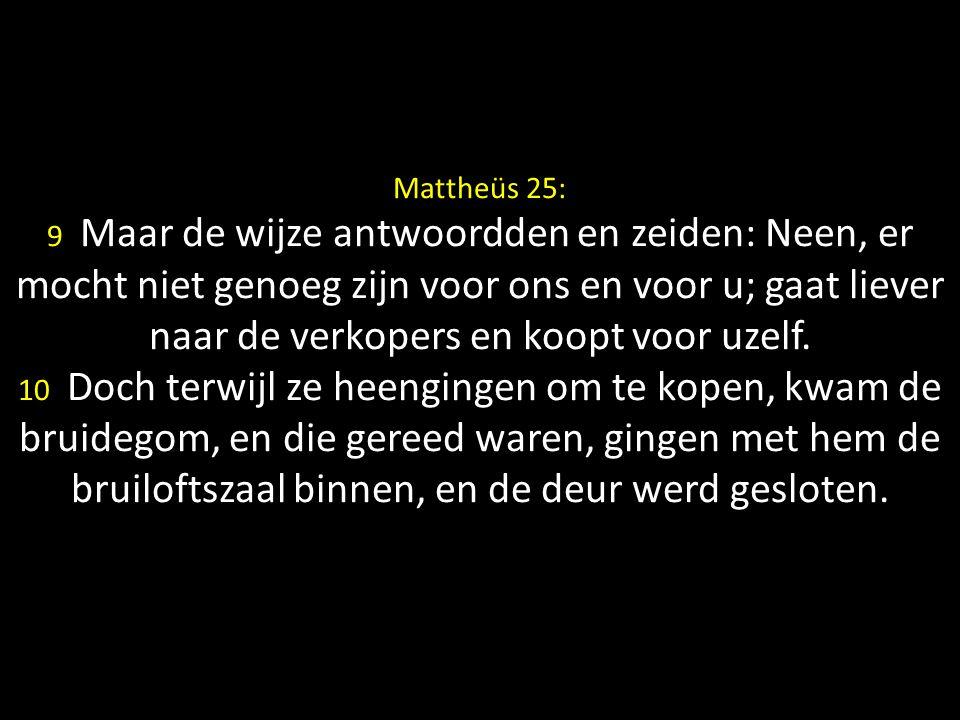 Mattheüs 25: 9 Maar de wijze antwoordden en zeiden: Neen, er mocht niet genoeg zijn voor ons en voor u; gaat liever naar de verkopers en koopt voor uzelf.