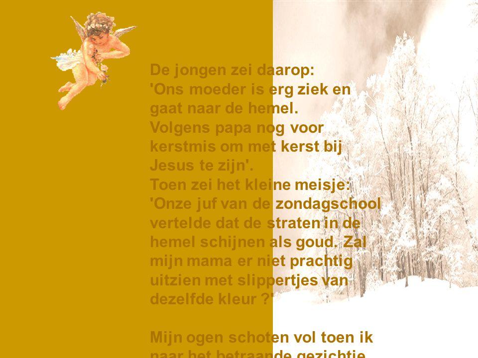 De jongen zei daarop: Ons moeder is erg ziek en gaat naar de hemel. Volgens papa nog voor kerstmis om met kerst bij Jesus te zijn .