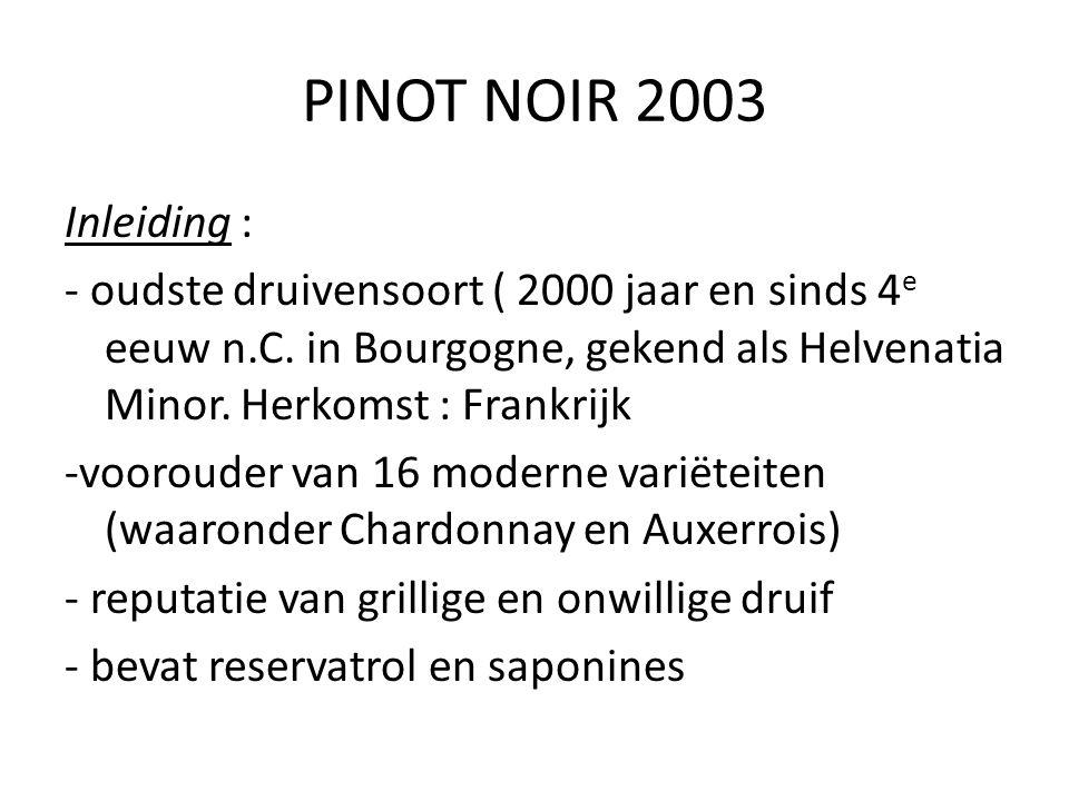 PINOT NOIR 2003 Inleiding : - oudste druivensoort ( 2000 jaar en sinds 4e eeuw n.C. in Bourgogne, gekend als Helvenatia Minor. Herkomst : Frankrijk.