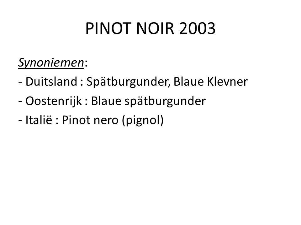 PINOT NOIR 2003 Synoniemen: - Duitsland : Spätburgunder, Blaue Klevner - Oostenrijk : Blaue spätburgunder - Italië : Pinot nero (pignol)