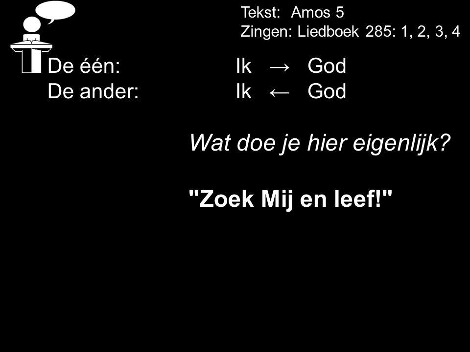 Zoek Mij en leef! De één: Ik → God De ander: Ik ← God