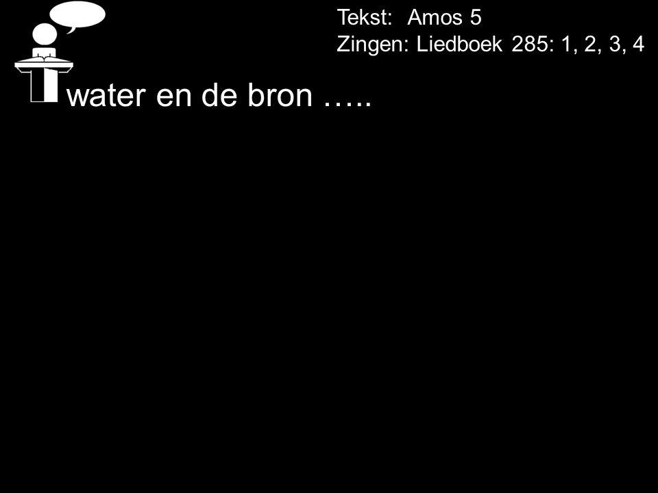 Tekst: Amos 5 Zingen: Liedboek 285: 1, 2, 3, 4 water en de bron …..